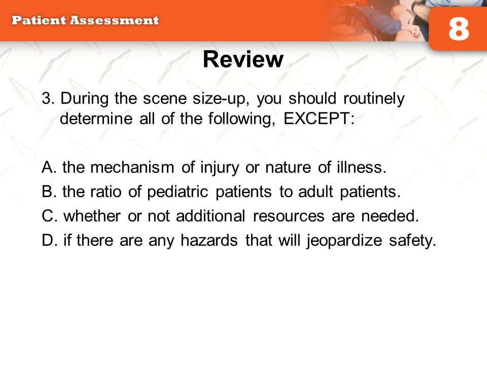 Review 3. During the scene size-up, you should routinely determine all of the following, EXCEPT: A. the mechanism of injury or nature of illness.