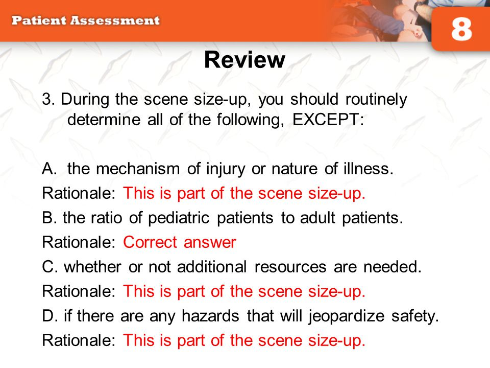Review 3. During the scene size-up, you should routinely determine all of the following, EXCEPT: the mechanism of injury or nature of illness.