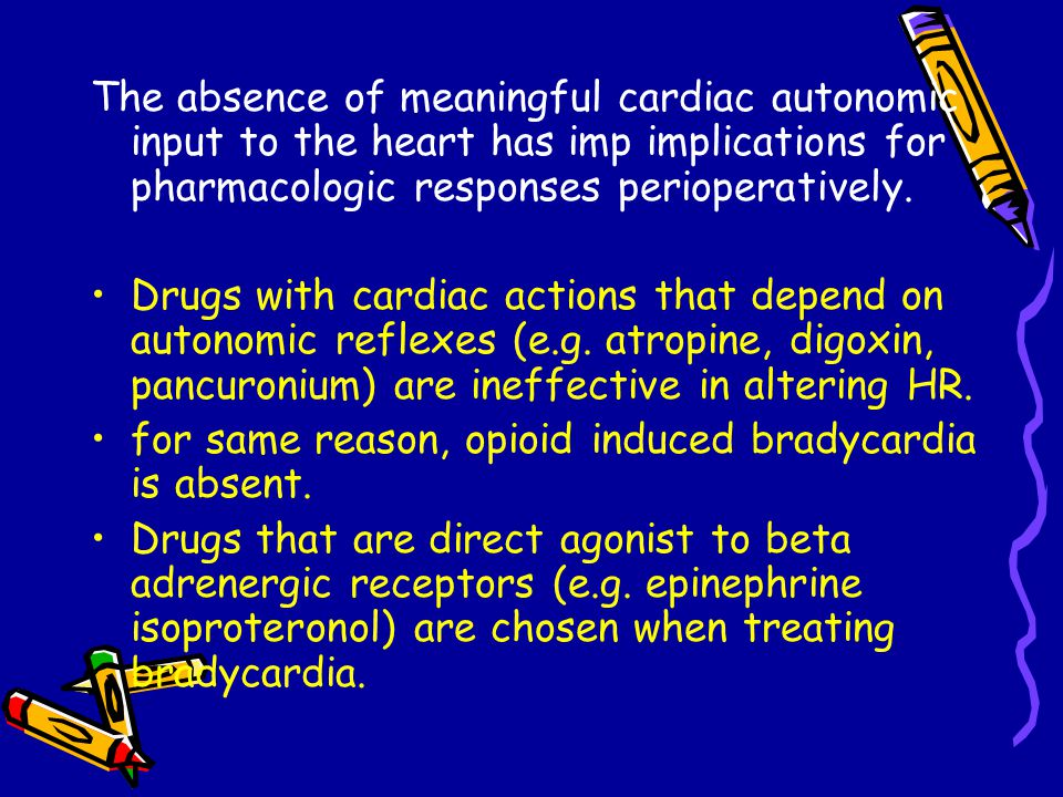 The absence of meaningful cardiac autonomic input to the heart has imp implications for pharmacologic responses perioperatively.