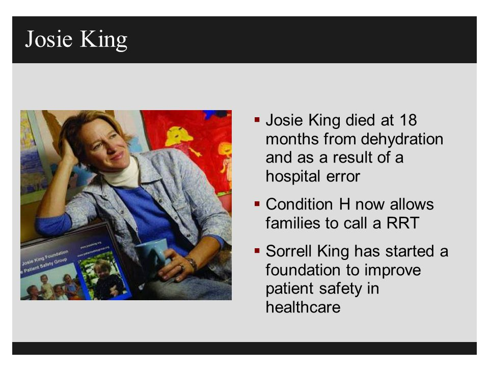Josie King Josie King died at 18 months from dehydration and as a result of a hospital error. Condition H now allows families to call a RRT.