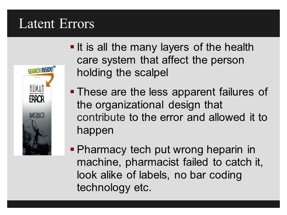 Latent Errors It is all the many layers of the health care system that affect the person holding the scalpel.