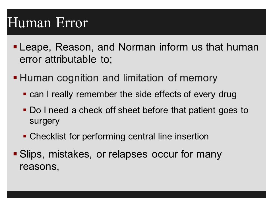 Human Error Leape, Reason, and Norman inform us that human error attributable to; Human cognition and limitation of memory.
