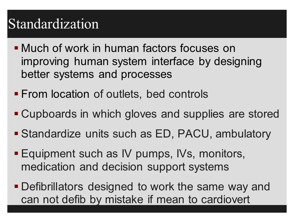 Standardization Much of work in human factors focuses on improving human system interface by designing better systems and processes.