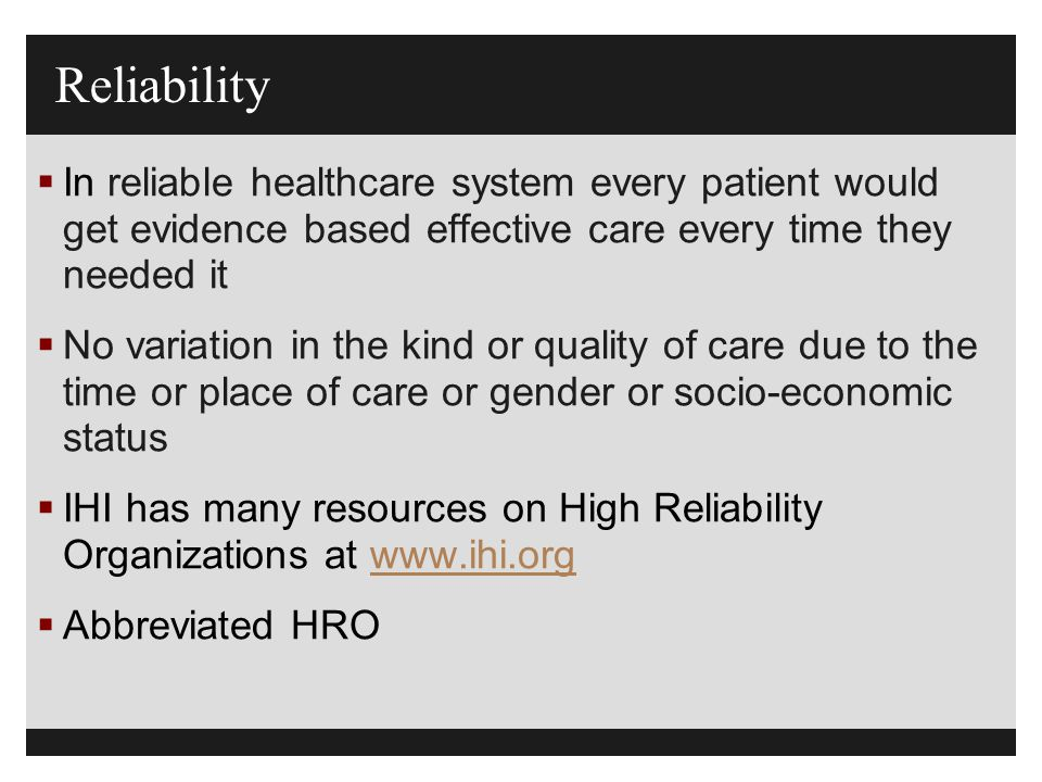 Reliability In reliable healthcare system every patient would get evidence based effective care every time they needed it.
