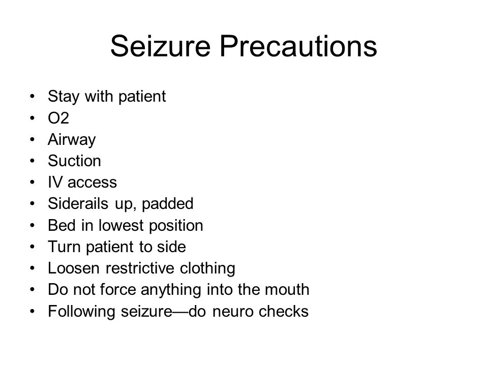 Seizure Precautions Stay with patient O2 Airway Suction IV access