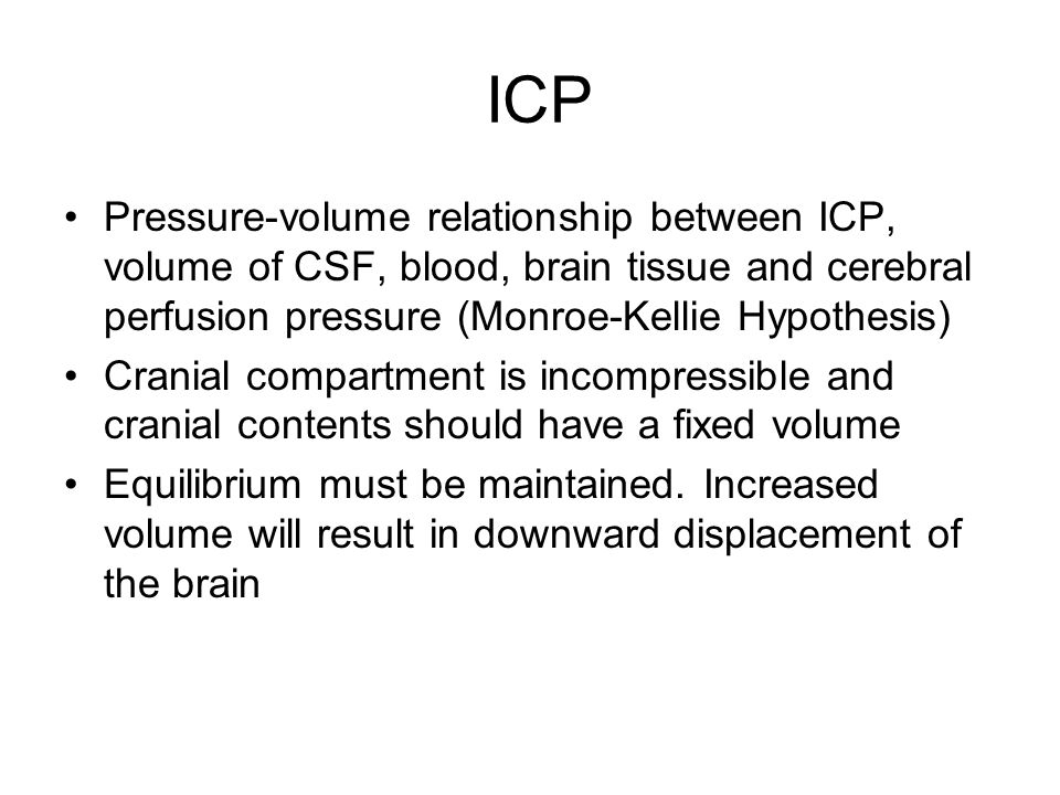 ICP Pressure-volume relationship between ICP, volume of CSF, blood, brain tissue and cerebral perfusion pressure (Monroe-Kellie Hypothesis)