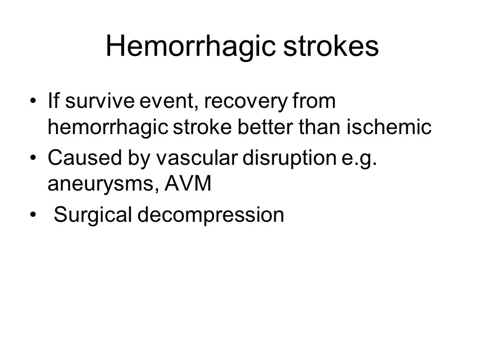 Hemorrhagic strokes If survive event, recovery from hemorrhagic stroke better than ischemic. Caused by vascular disruption e.g. aneurysms, AVM.