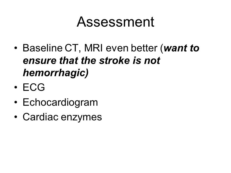 Assessment Baseline CT, MRI even better (want to ensure that the stroke is not hemorrhagic) ECG. Echocardiogram.