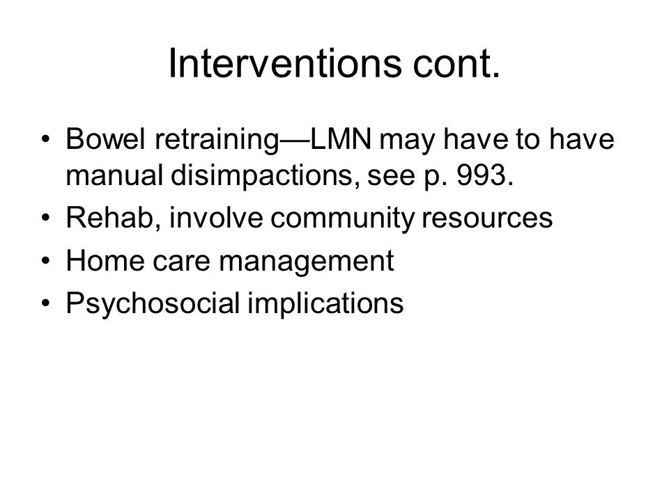 Interventions cont. Bowel retraining—LMN may have to have manual disimpactions, see p. 993. Rehab, involve community resources.