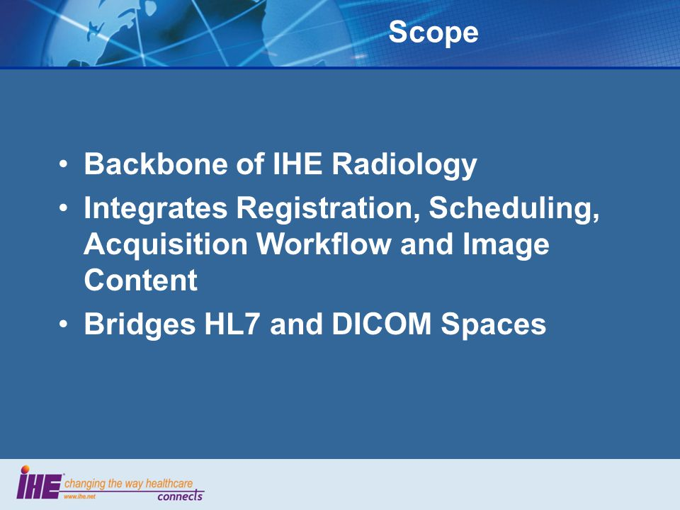 Scope Backbone of IHE Radiology. Integrates Registration, Scheduling, Acquisition Workflow and Image Content.