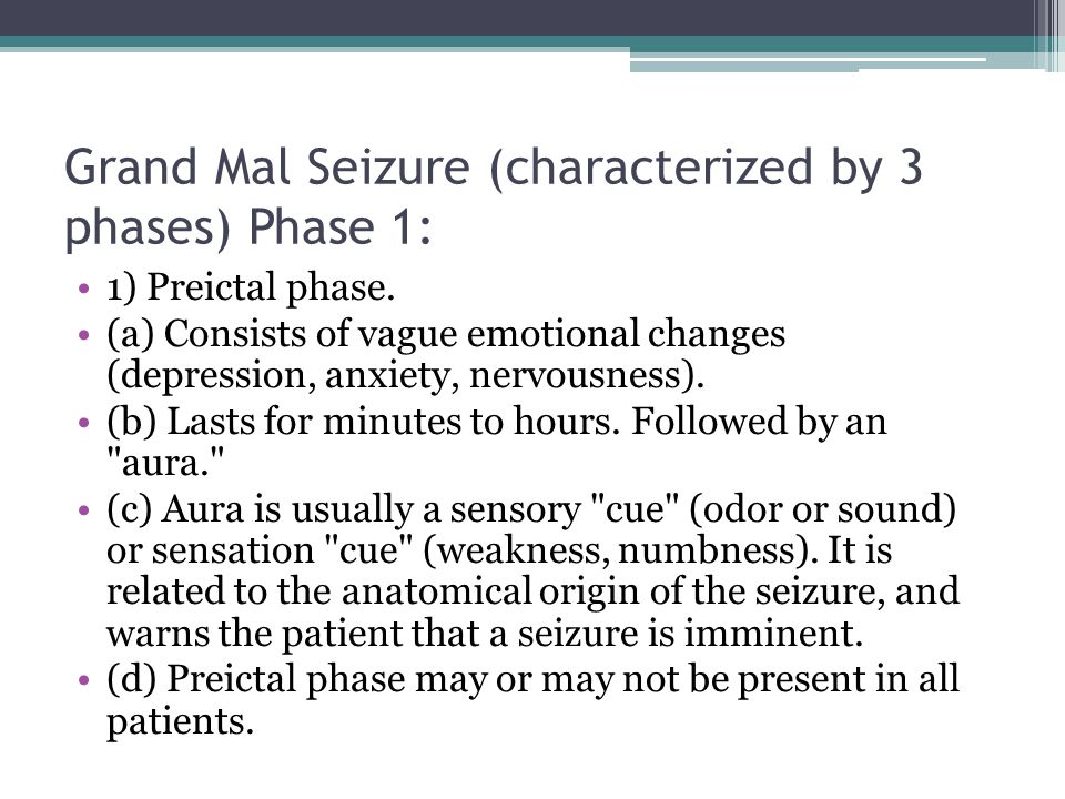 Grand Mal Seizure (characterized by 3 phases) Phase 1:
