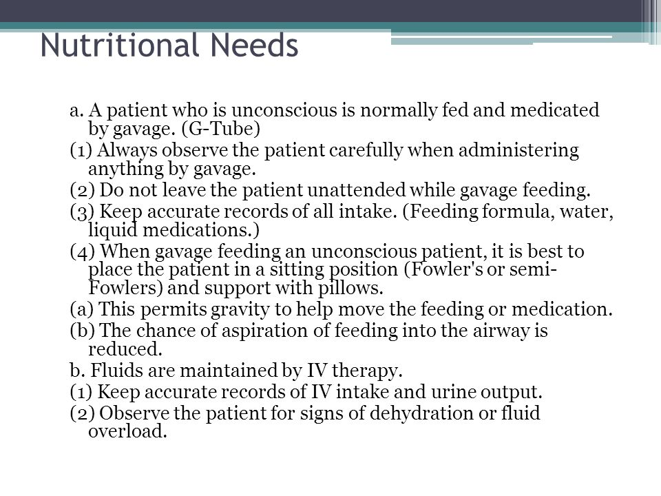 Nutritional Needs a. A patient who is unconscious is normally fed and medicated by gavage. (G-Tube)