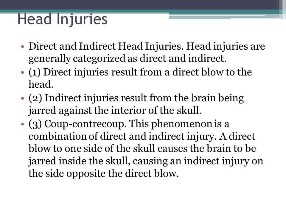 Head Injuries Direct and Indirect Head Injuries. Head injuries are generally categorized as direct and indirect.