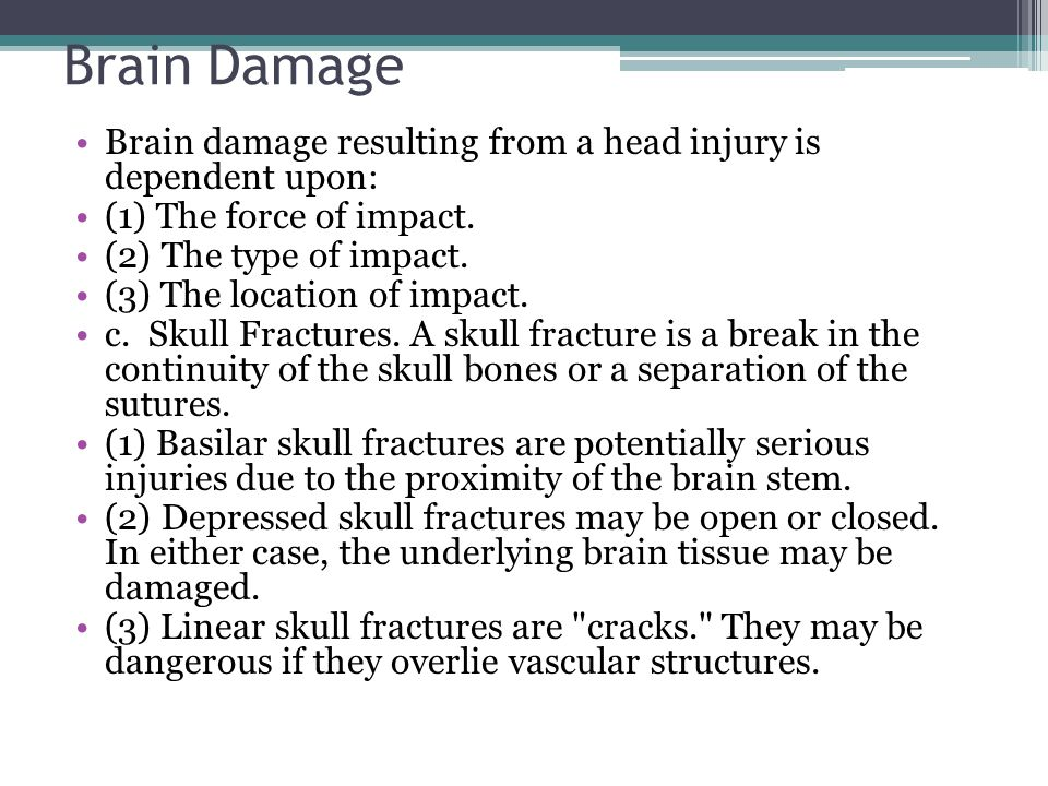 Brain Damage Brain damage resulting from a head injury is dependent upon: (1) The force of impact.