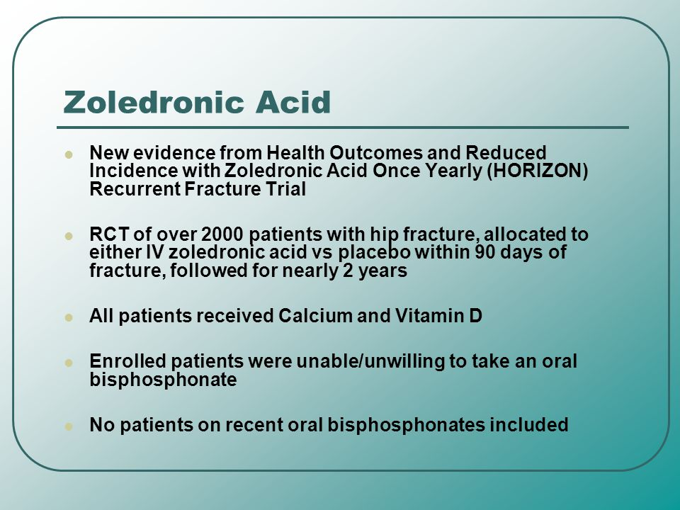 Zoledronic Acid New evidence from Health Outcomes and Reduced Incidence with Zoledronic Acid Once Yearly (HORIZON) Recurrent Fracture Trial.