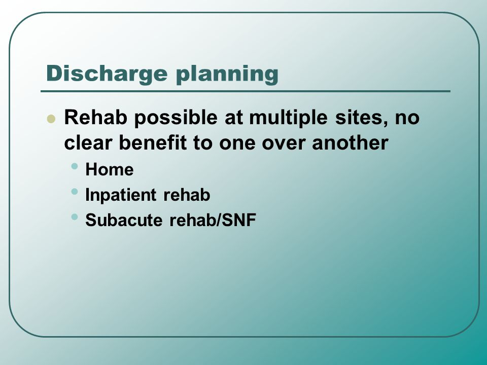 Discharge planning Rehab possible at multiple sites, no clear benefit to one over another. Home. Inpatient rehab.