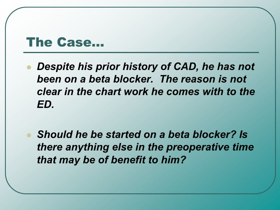 The Case… Despite his prior history of CAD, he has not been on a beta blocker. The reason is not clear in the chart work he comes with to the ED.
