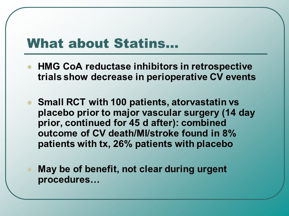 What about Statins… HMG CoA reductase inhibitors in retrospective trials show decrease in perioperative CV events.