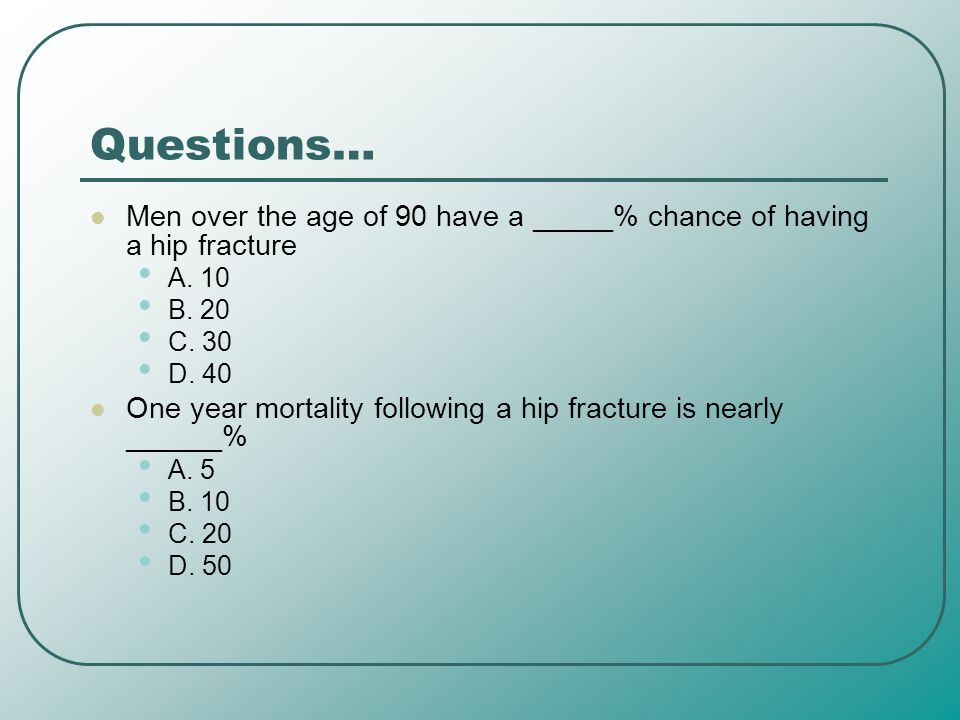 Questions… Men over the age of 90 have a _____% chance of having a hip fracture. A. 10. B. 20. C. 30.