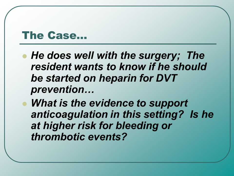 The Case… He does well with the surgery; The resident wants to know if he should be started on heparin for DVT prevention…