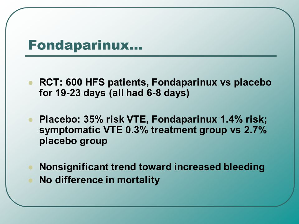 Fondaparinux… RCT: 600 HFS patients, Fondaparinux vs placebo for 19-23 days (all had 6-8 days)