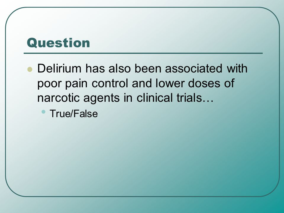 Question Delirium has also been associated with poor pain control and lower doses of narcotic agents in clinical trials…