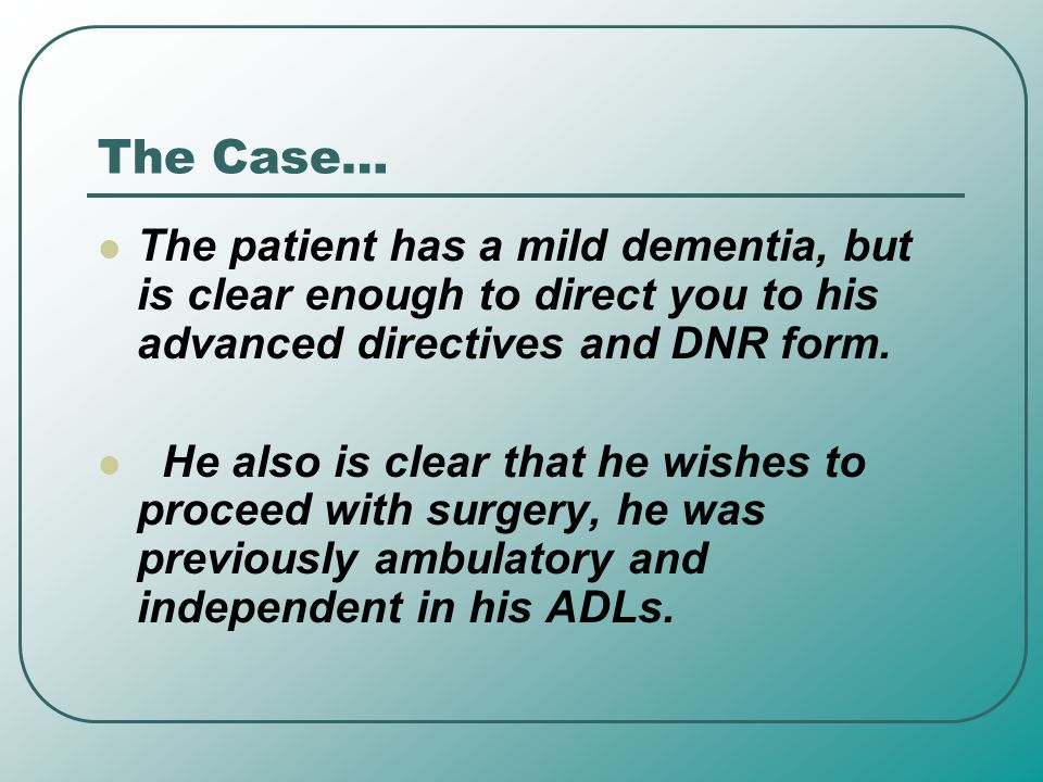 The Case… The patient has a mild dementia, but is clear enough to direct you to his advanced directives and DNR form.