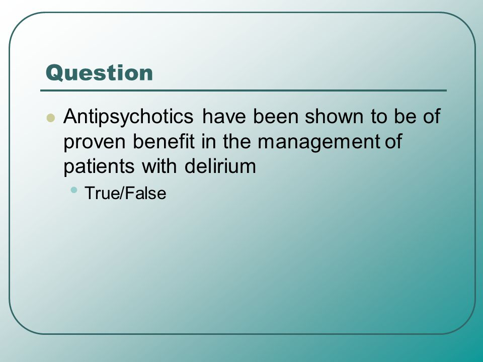 Question Antipsychotics have been shown to be of proven benefit in the management of patients with delirium.