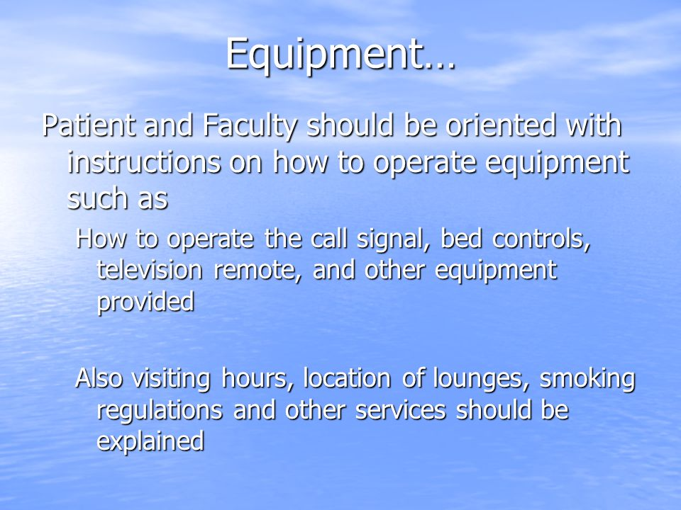 Equipment… Patient and Faculty should be oriented with instructions on how to operate equipment such as.