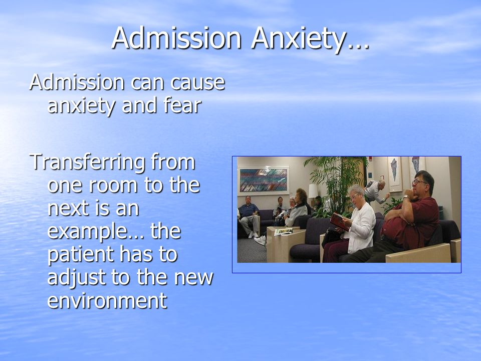 Admission Anxiety… Admission can cause anxiety and fear