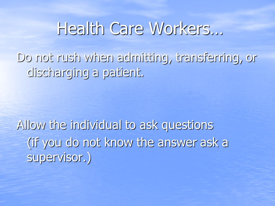 Health Care Workers… Do not rush when admitting, transferring, or discharging a patient. Allow the individual to ask questions.