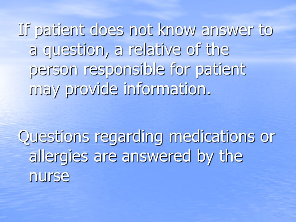 If patient does not know answer to a question, a relative of the person responsible for patient may provide information.