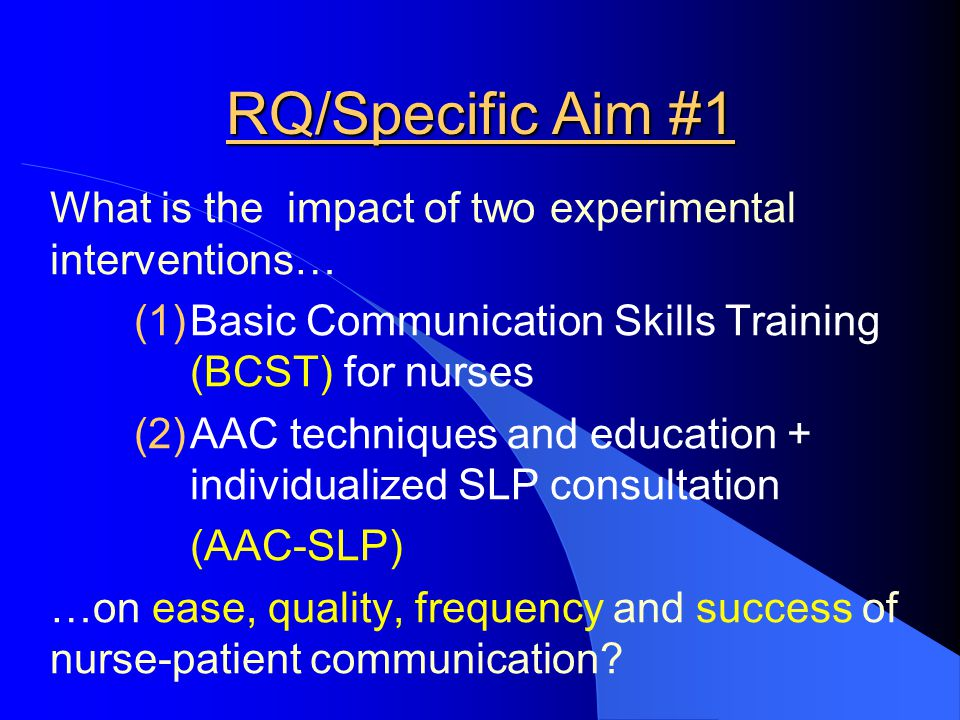 RQ/Specific Aim #1 What is the impact of two experimental interventions… Basic Communication Skills Training (BCST) for nurses.