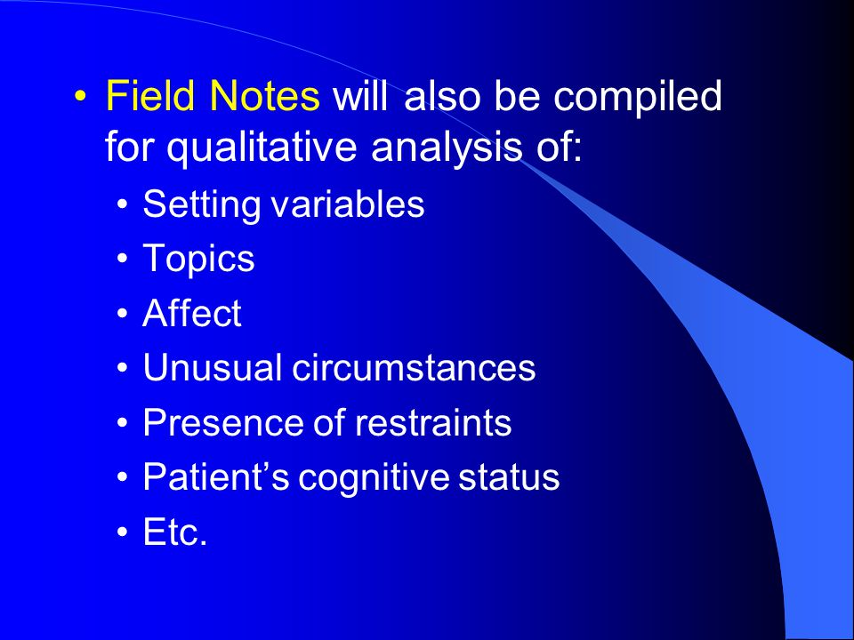 Field Notes will also be compiled for qualitative analysis of: