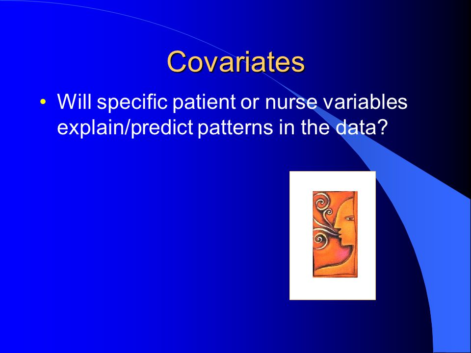 Covariates Will specific patient or nurse variables explain/predict patterns in the data