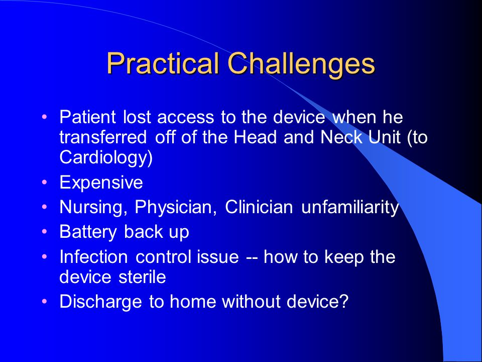 Practical Challenges Patient lost access to the device when he transferred off of the Head and Neck Unit (to Cardiology)