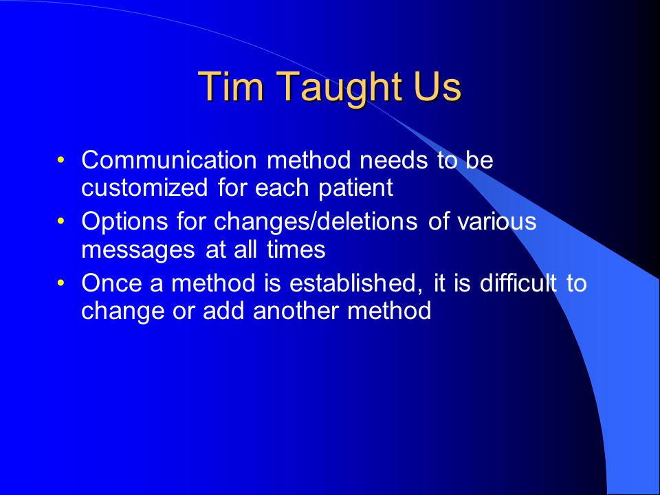 Tim Taught Us Communication method needs to be customized for each patient. Options for changes/deletions of various messages at all times.