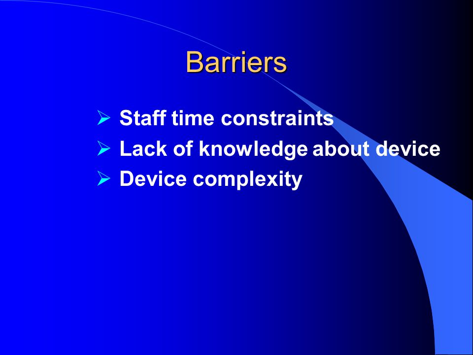Barriers Staff time constraints Lack of knowledge about device