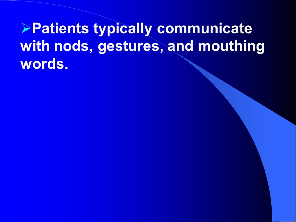 Patients typically communicate with nods, gestures, and mouthing words.