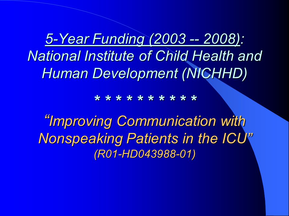 5-Year Funding (2003 -- 2008): National Institute of Child Health and Human Development (NICHHD) * * * * * * * * * * Improving Communication with Nonspeaking Patients in the ICU (R01-HD043988-01)