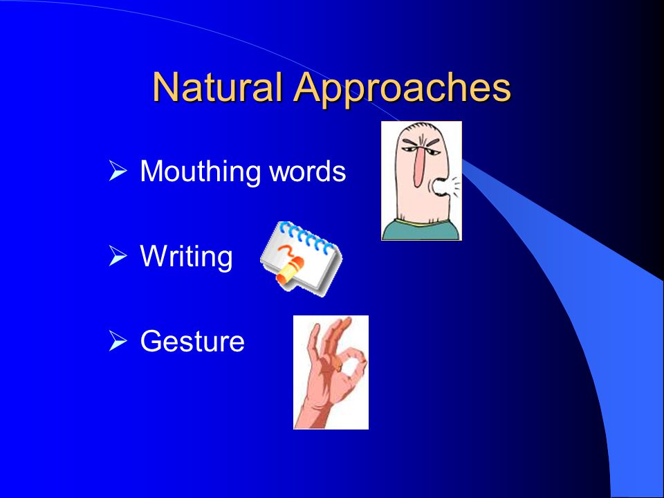 Natural Approaches Mouthing words Writing Gesture