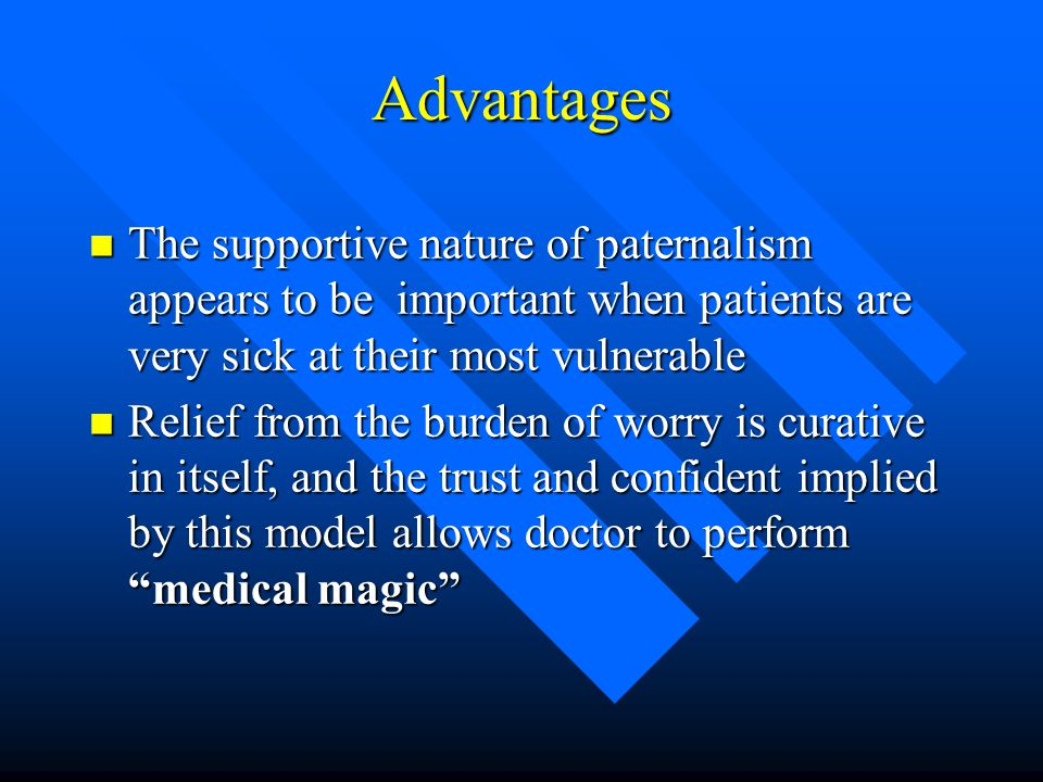 Advantages The supportive nature of paternalism appears to be important when patients are very sick at their most vulnerable.