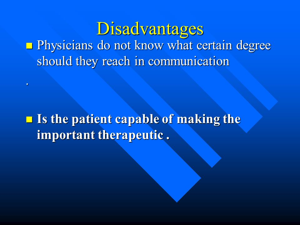 Disadvantages Physicians do not know what certain degree should they reach in communication. .
