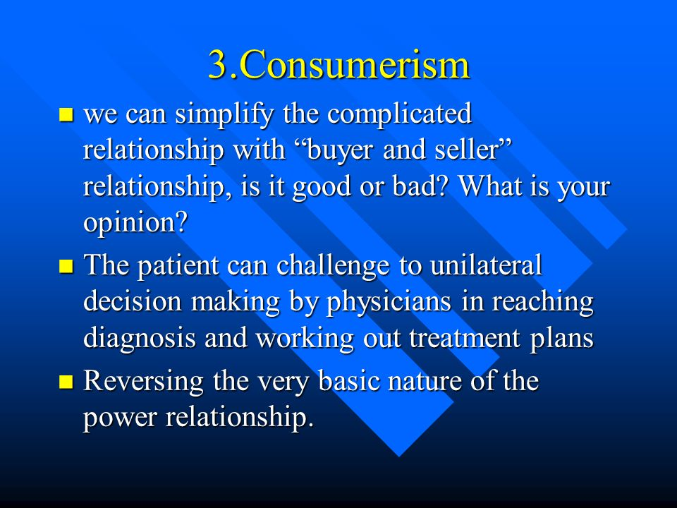 3.Consumerism we can simplify the complicated relationship with buyer and seller relationship, is it good or bad What is your opinion