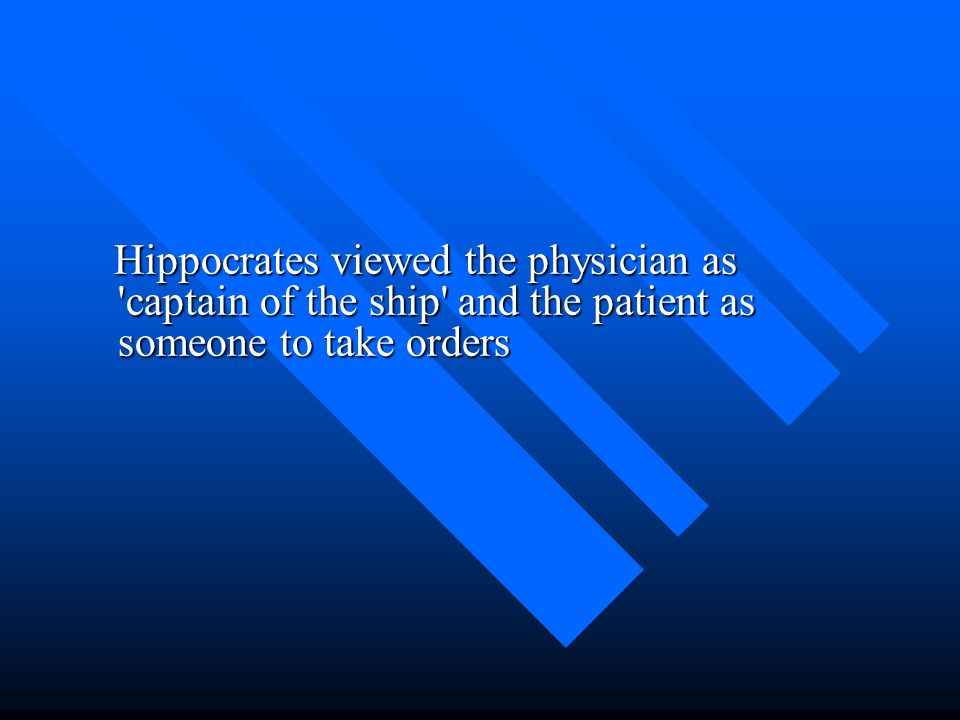 Hippocrates viewed the physician as captain of the ship and the patient as someone to take orders