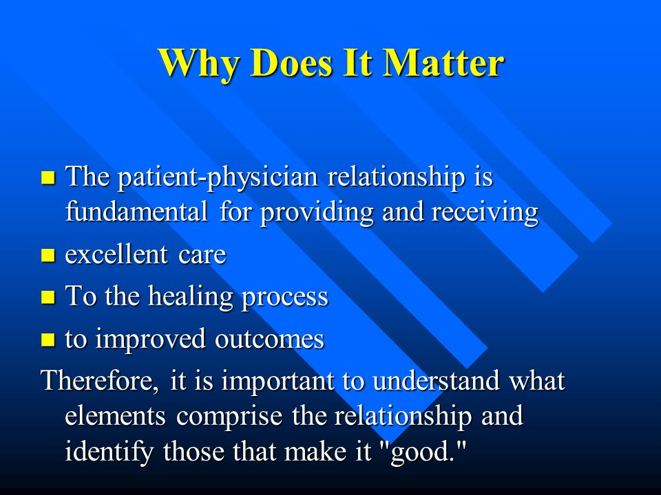 Why Does It Matter The patient-physician relationship is fundamental for providing and receiving. excellent care.