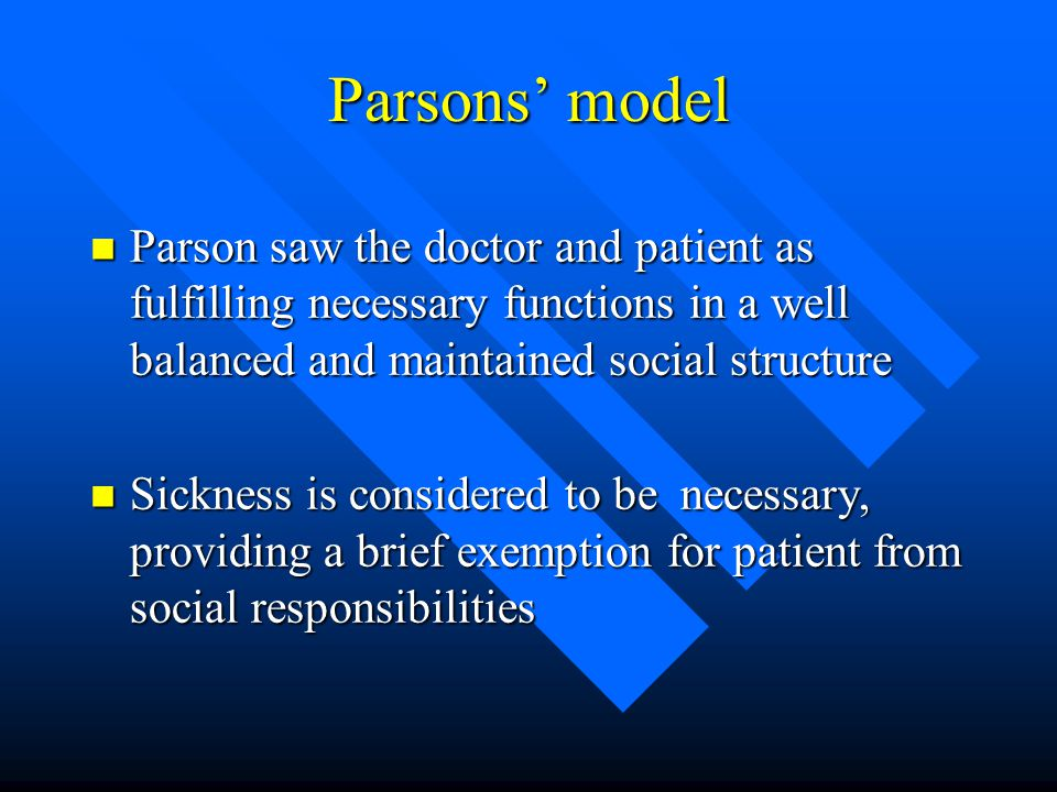 Parsons' model Parson saw the doctor and patient as fulfilling necessary functions in a well balanced and maintained social structure.