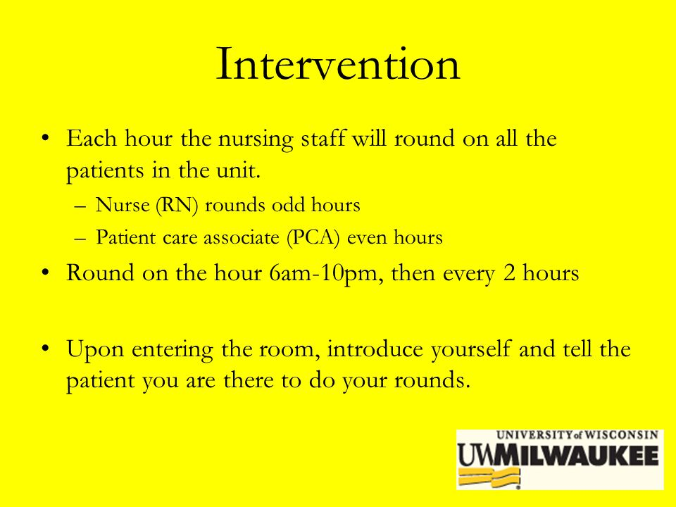 Intervention Each hour the nursing staff will round on all the patients in the unit. Nurse (RN) rounds odd hours.