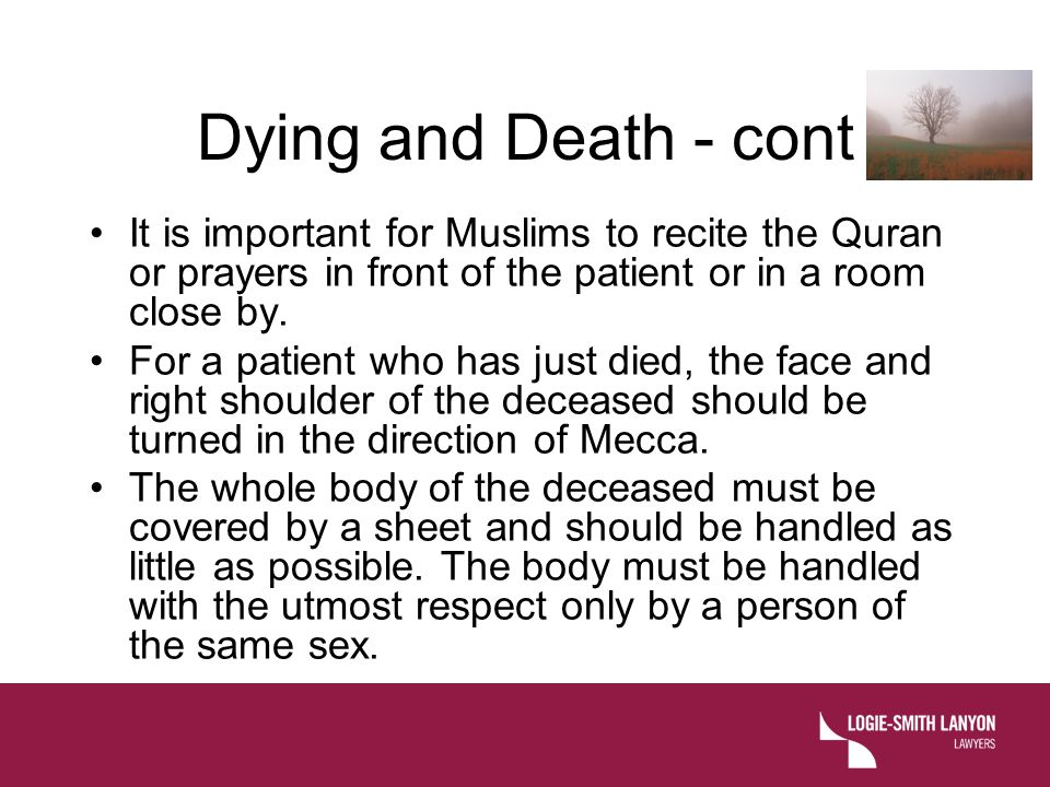 Dying and Death - cont It is important for Muslims to recite the Quran or prayers in front of the patient or in a room close by.