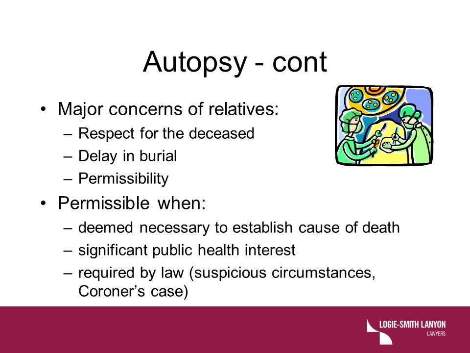 Autopsy - cont Major concerns of relatives: Permissible when: